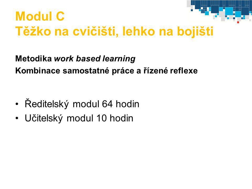Modul C Těžko na cvičišti, lehko na bojišti Metodika work based learning Kombinace samostatné práce a řízené reflexe Ředitelský modul 64 hodin Učitels
