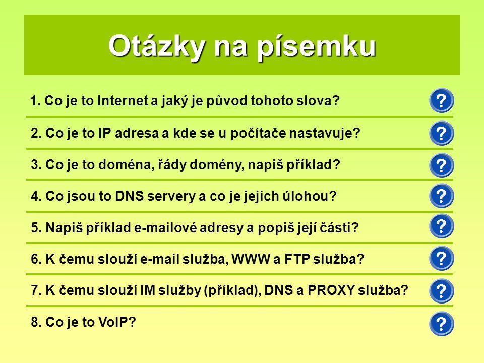 Otázky na písemku 1. Co je to Internet a jaký je původ tohoto slova? 2. Co je to IP adresa a kde se u počítače nastavuje? 3. Co je to doména, řády dom