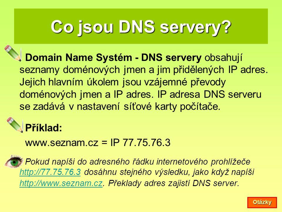 Co jsou DNS servery? Domain Name Systém - DNS servery obsahují seznamy doménových jmen a jim přidělených IP adres. Jejich hlavním úkolem jsou vzájemné