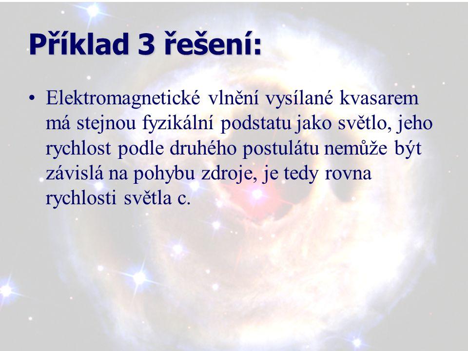Příklad 3 řešení: Elektromagnetické vlnění vysílané kvasarem má stejnou fyzikální podstatu jako světlo, jeho rychlost podle druhého postulátu nemůže být závislá na pohybu zdroje, je tedy rovna rychlosti světla c.