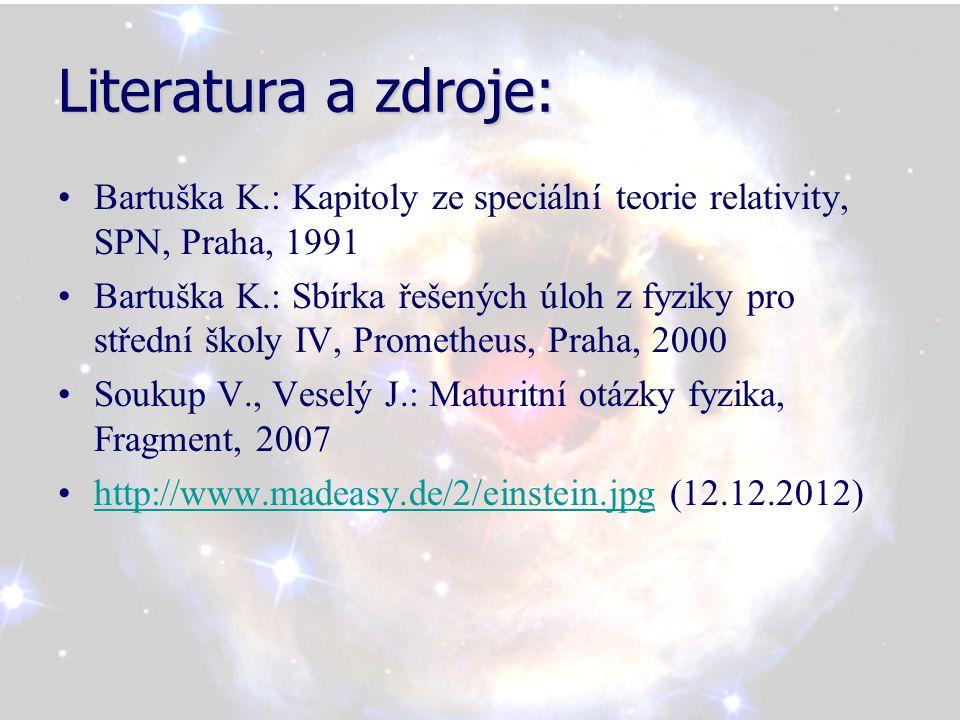 Literatura a zdroje: Bartuška K.: Kapitoly ze speciální teorie relativity, SPN, Praha, 1991 Bartuška K.: Sbírka řešených úloh z fyziky pro střední školy IV, Prometheus, Praha, 2000 Soukup V., Veselý J.: Maturitní otázky fyzika, Fragment, 2007 http://www.madeasy.de/2/einstein.jpg (12.12.2012)http://www.madeasy.de/2/einstein.jpg