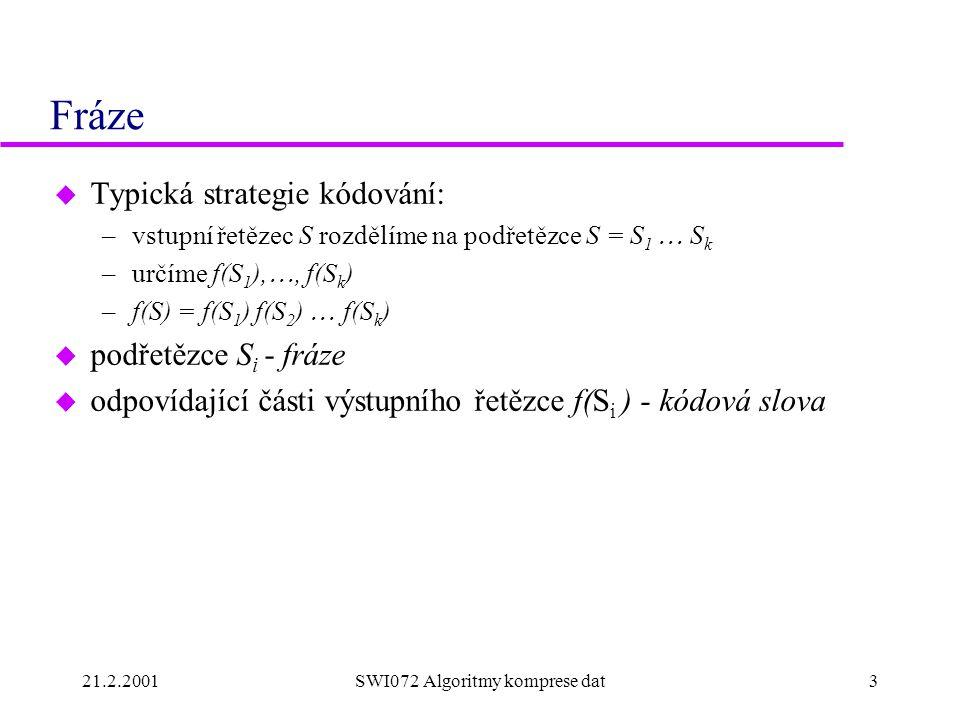 21.2.2001SWI072 Algoritmy komprese dat3 Fráze u Typická strategie kódování: –vstupní řetězec S rozdělíme na podřetězce S = S 1  S k –určíme f(S 1 ), , f(S k ) –f(S) = f(S 1 ) f(S 2 )  f(S k ) u podřetězce S i - fráze u odpovídající části výstupního řetězce f(S i ) - kódová slova