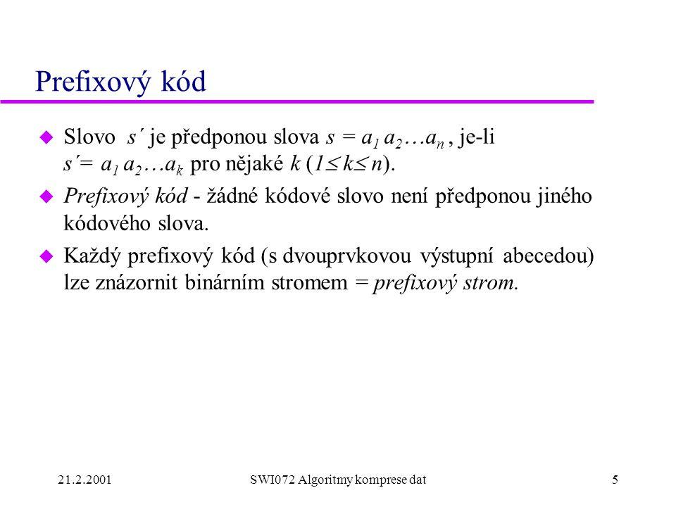 21.2.2001SWI072 Algoritmy komprese dat5 Prefixový kód  Slovo s´ je předponou slova s = a 1 a 2  a n, je-li s´= a 1 a 2  a k pro nějaké k (1  k  n).
