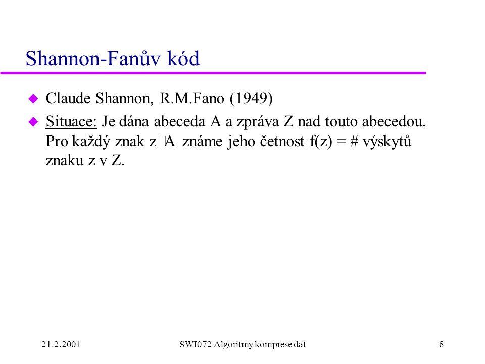 21.2.2001SWI072 Algoritmy komprese dat8 Shannon-Fanův kód u Claude Shannon, R.M.Fano (1949)  Situace: Je dána abeceda A a zpráva Z nad touto abecedou.
