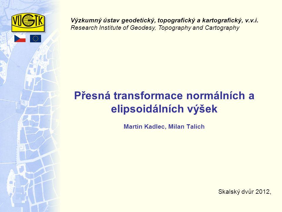 Přesná transformace normálních a elipsoidálních výšek Martin Kadlec, Milan Talich Skalský dvůr 2012, Výzkumný ústav geodetický, topografický a kartografický, v.v.i.