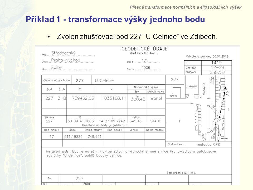 18 Příklad 1 - transformace výšky jednoho bodu Přesná transformace normálních a elipsoidálních výšek Zvolen zhušťovací bod 227 U Celnice ve Zdibech.