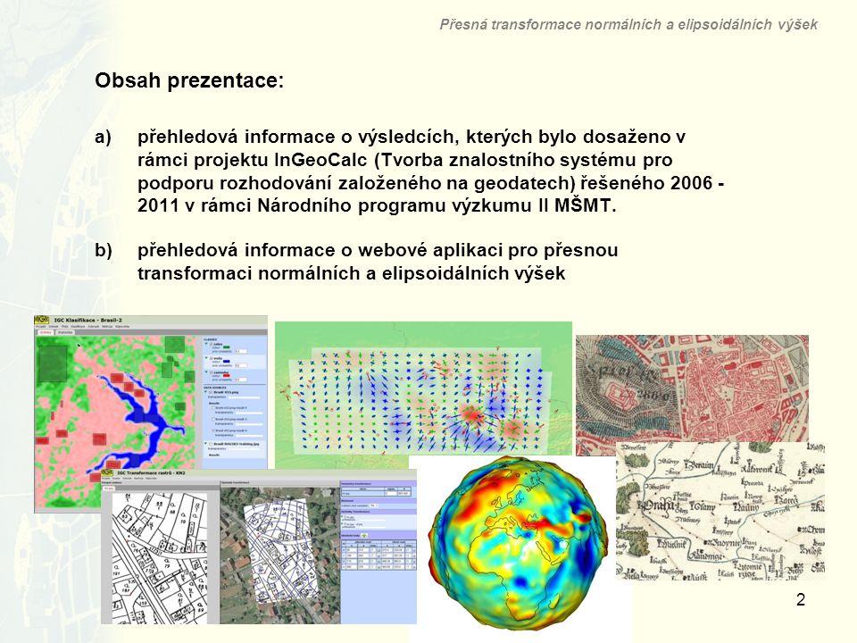 3 Projekt InGeoCalc Přesná transformace normálních a elipsoidálních výšek InGeoCalc = znalostní (expertní) systém pro podporu rozhodování založeného na geodatech čtyři základní úlohy: 1.klasifikace digitálních rastrových obrazů metodou Bayesovské klasifikace, 2.geometrická transformace digitálních rastrových obrazů (georeferencování) novou vlastní metodou elastické konformní transformace, 3.určení parametrů tíhového pole Země včetně transformace výšek (mezi elipsoidickými a normálními) s využitím nového vlastního kvazigeoidu, 4.analýza deformací nástroji strain analysis s určením charakteristik přesnosti výsledných polí tenzorů deformací.