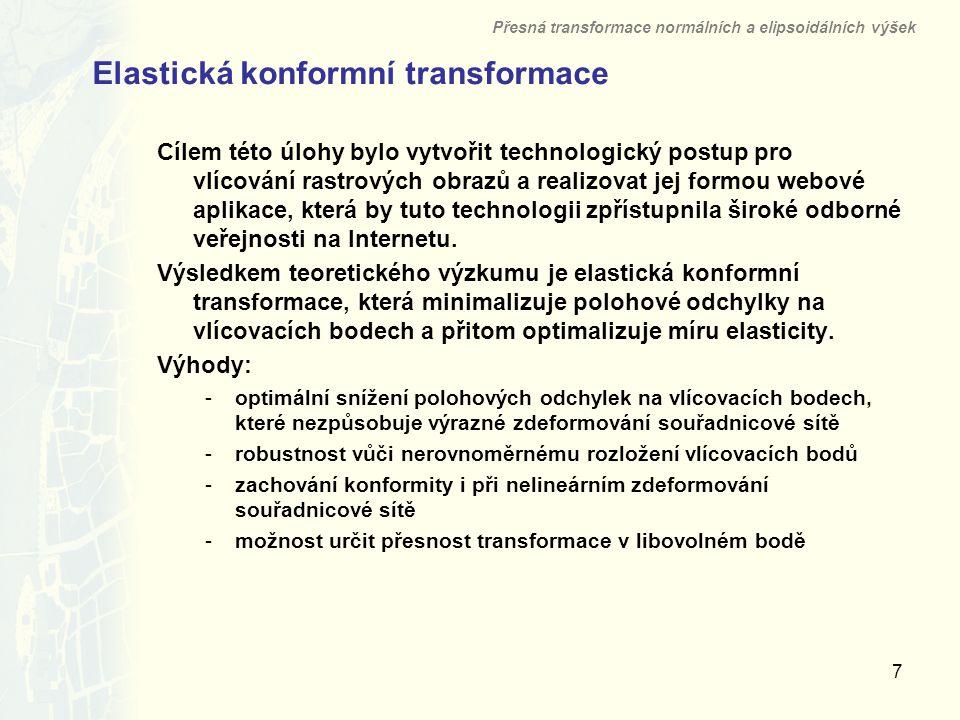 7 Elastická konformní transformace Přesná transformace normálních a elipsoidálních výšek Cílem této úlohy bylo vytvořit technologický postup pro vlícování rastrových obrazů a realizovat jej formou webové aplikace, která by tuto technologii zpřístupnila široké odborné veřejnosti na Internetu.