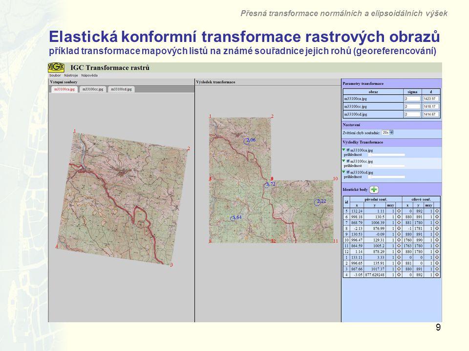 9 Elastická konformní transformace rastrových obrazů příklad transformace mapových listů na známé souřadnice jejich rohů (georeferencování) Přesná transformace normálních a elipsoidálních výšek