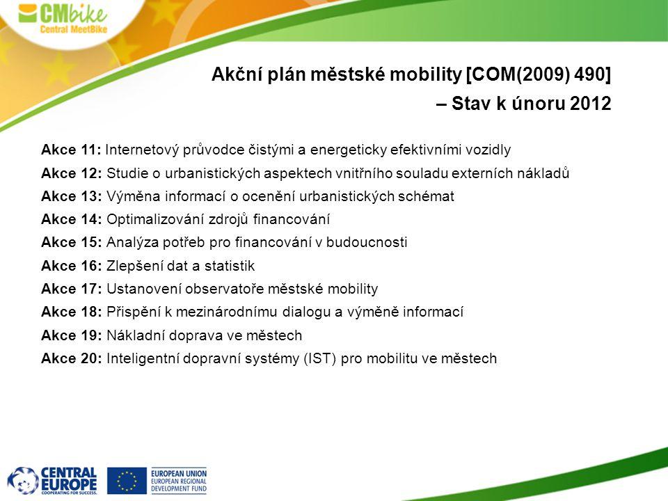 Akční plán městské mobility [COM(2009) 490] – Stav k únoru 2012 Akce 11: Internetový průvodce čistými a energeticky efektivními vozidly Akce 12: Studie o urbanistických aspektech vnitřního souladu externích nákladů Akce 13: Výměna informací o ocenění urbanistických schémat Akce 14: Optimalizování zdrojů financování Akce 15: Analýza potřeb pro financování v budoucnosti Akce 16: Zlepšení dat a statistik Akce 17: Ustanovení observatoře městské mobility Akce 18: Přispění k mezinárodnímu dialogu a výměně informací Akce 19: Nákladní doprava ve městech Akce 20: Inteligentní dopravní systémy (IST) pro mobilitu ve městech