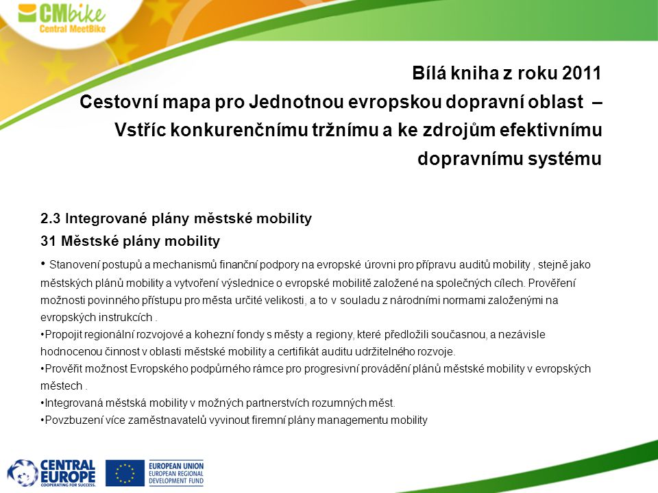 Bílá kniha z roku 2011 Cestovní mapa pro Jednotnou evropskou dopravní oblast – Vstříc konkurenčnímu tržnímu a ke zdrojům efektivnímu dopravnímu systému 2.3 Integrované plány městské mobility 31 Městské plány mobility Stanovení postupů a mechanismů finanční podpory na evropské úrovni pro přípravu auditů mobility, stejně jako městských plánů mobility a vytvoření výslednice o evropské mobilitě založené na společných cílech.