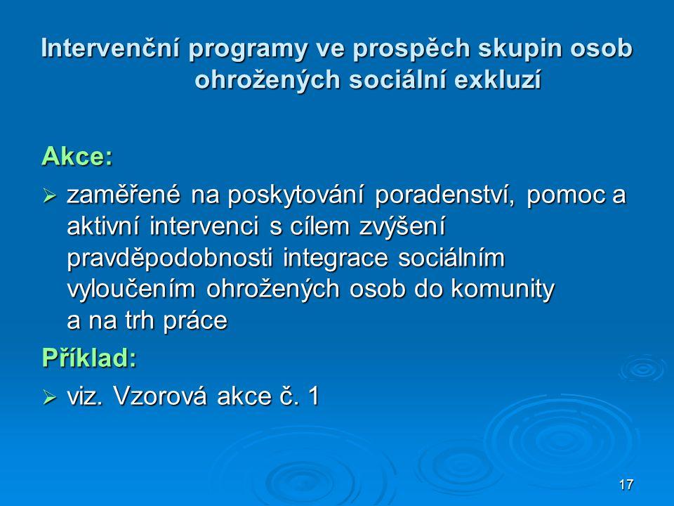 17 Intervenční programy ve prospěch skupin osob ohrožených sociální exkluzí Akce:  zaměřené na poskytování poradenství, pomoc a aktivní intervenci s