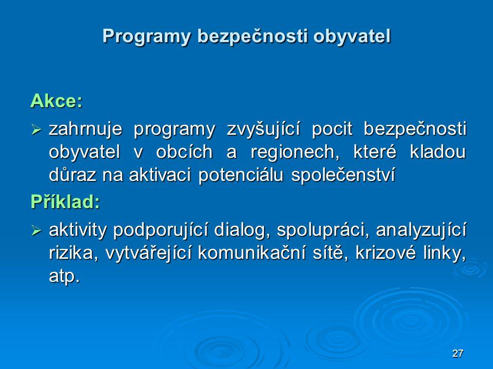 27 Programy bezpečnosti obyvatel Akce:  zahrnuje programy zvyšující pocit bezpečnosti obyvatel v obcích a regionech, které kladou důraz na aktivaci p