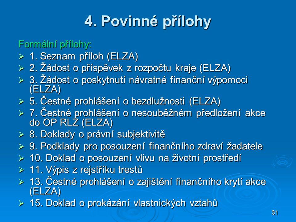 31 4. Povinné přílohy Formální přílohy:  1. Seznam příloh (ELZA)  2. Žádost o příspěvek z rozpočtu kraje (ELZA)  3. Žádost o poskytnutí návratné fi