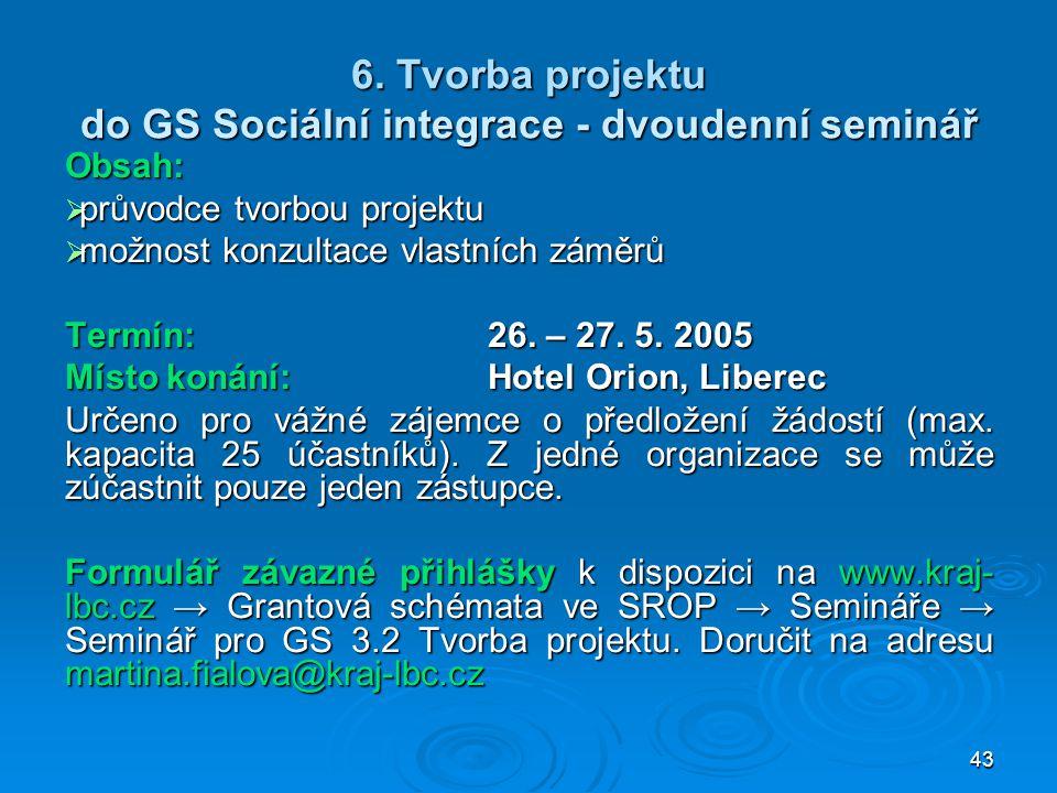 43 6. Tvorba projektu do GS Sociální integrace - dvoudenní seminář Obsah:  průvodce tvorbou projektu  možnost konzultace vlastních záměrů Termín:26.