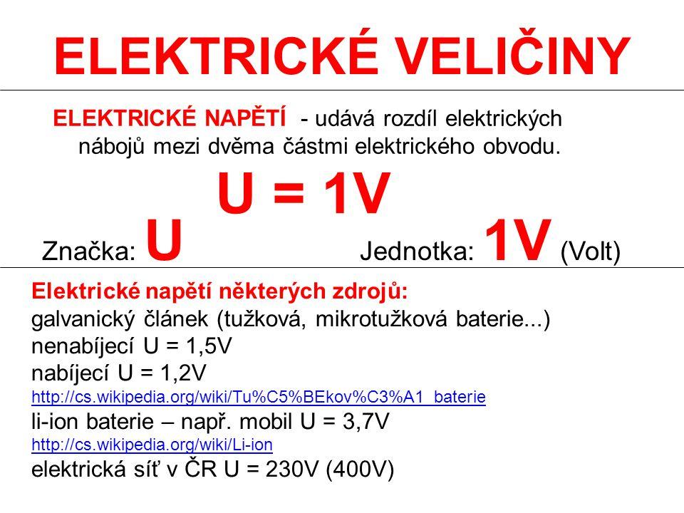 ELEKTRICKÉ VELIČINY ELEKTRICKÉ NAPĚTÍ - udává rozdíl elektrických nábojů mezi dvěma částmi elektrického obvodu. Značka: U Jednotka: 1V (Volt) U = 1V E