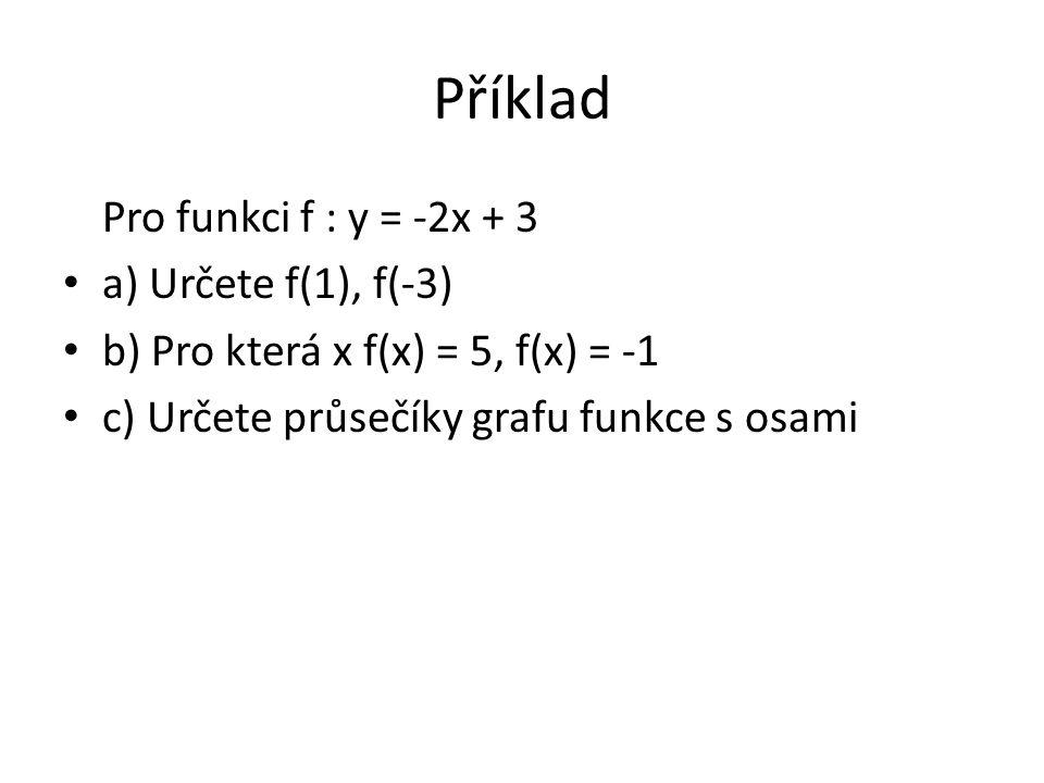 Příklad Pro funkci f : y = -2x + 3 a) Určete f(1), f(-3) b) Pro která x f(x) = 5, f(x) = -1 c) Určete průsečíky grafu funkce s osami