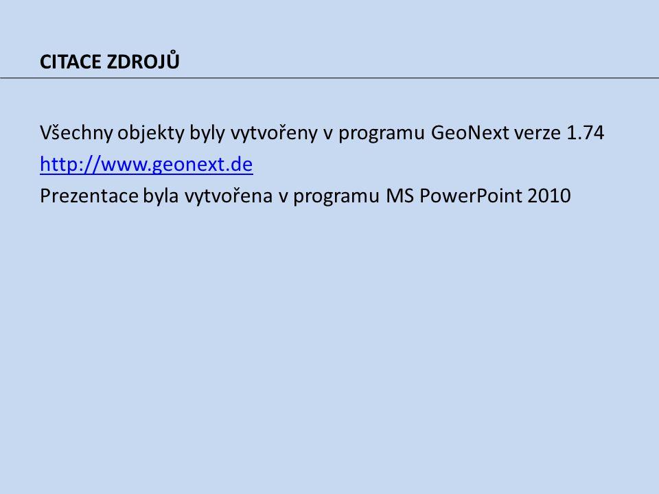 CITACE ZDROJŮ Všechny objekty byly vytvořeny v programu GeoNext verze 1.74 http://www.geonext.de Prezentace byla vytvořena v programu MS PowerPoint 2010