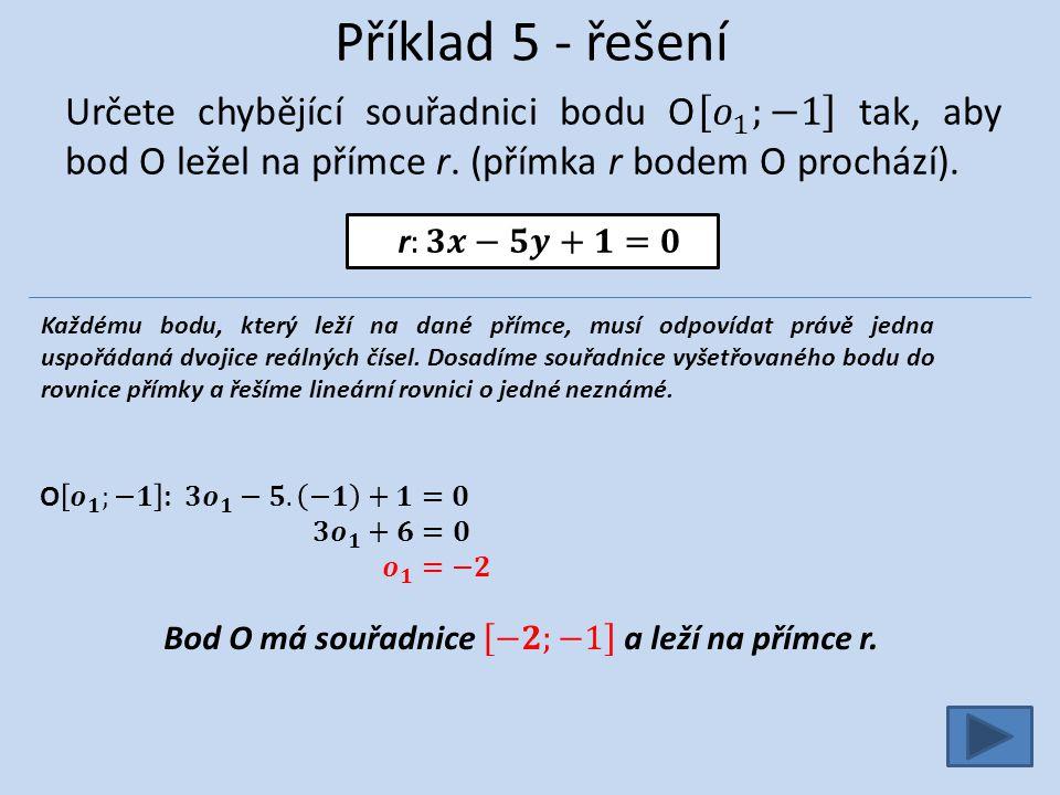 Příklad 5 - řešení Každému bodu, který leží na dané přímce, musí odpovídat právě jedna uspořádaná dvojice reálných čísel. Dosadíme souřadnice vyšetřov