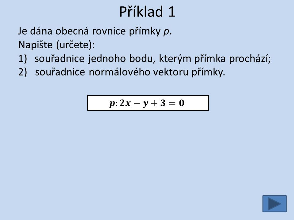 Příklad 1 Je dána obecná rovnice přímky p. Napište (určete): 1)souřadnice jednoho bodu, kterým přímka prochází; 2) souřadnice normálového vektoru přím