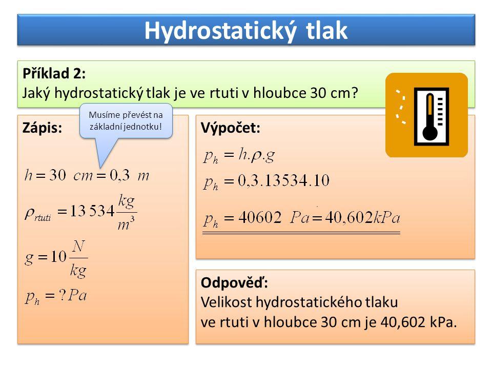 Hydrostatický tlak Příklad 2: Jaký hydrostatický tlak je ve rtuti v hloubce 30 cm? Příklad 2: Jaký hydrostatický tlak je ve rtuti v hloubce 30 cm? Záp