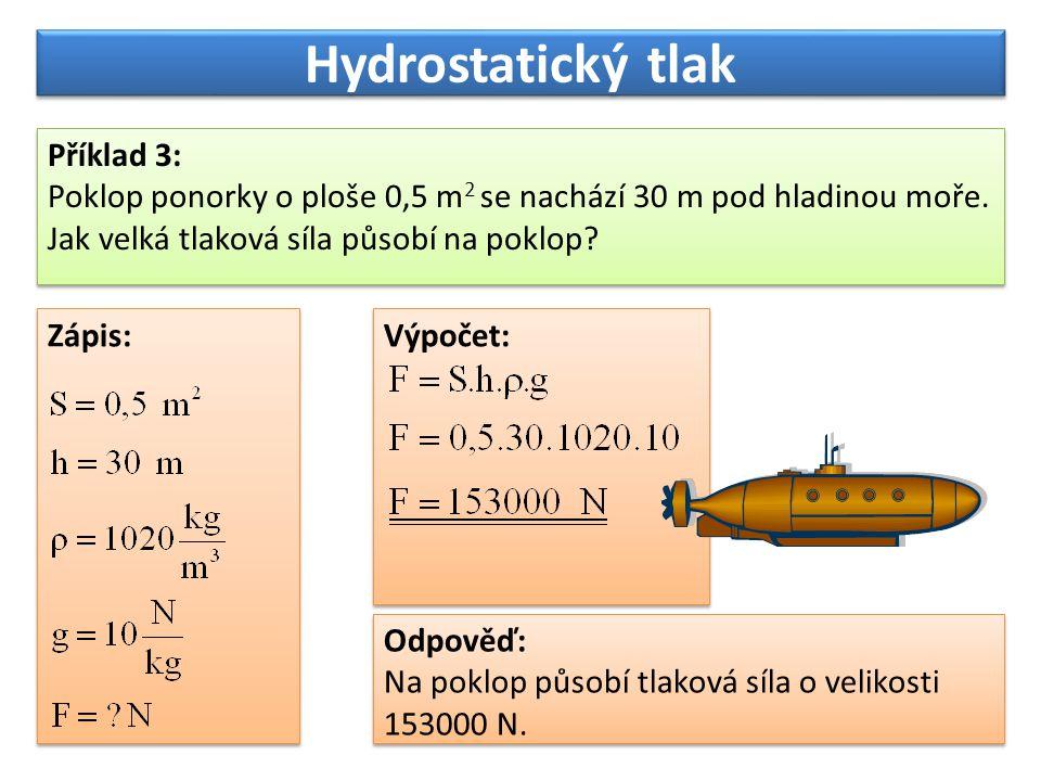 Hydrostatický tlak Příklad 3: Poklop ponorky o ploše 0,5 m 2 se nachází 30 m pod hladinou moře. Jak velká tlaková síla působí na poklop? Příklad 3: Po