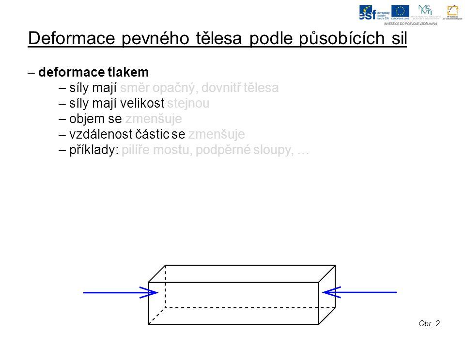 Deformace pevného tělesa podle působících sil – deformace ohybem – síly mají směr opačný, dvě síly stejný – síly mají velikost stejnou (stejný směr) a poloviční vůči opačné síle – vzdálenost částic se zvětšuje / zmenšuje – příklady: strop, podlaha, mosty, … – pro zmenšení vhodný průřez; Obr.
