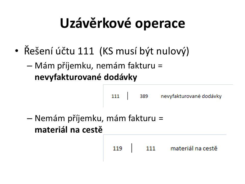 Uzávěrkové operace Řešení účtu 111 (KS musí být nulový) – Mám příjemku, nemám fakturu = nevyfakturované dodávky – Nemám příjemku, mám fakturu = materiál na cestě