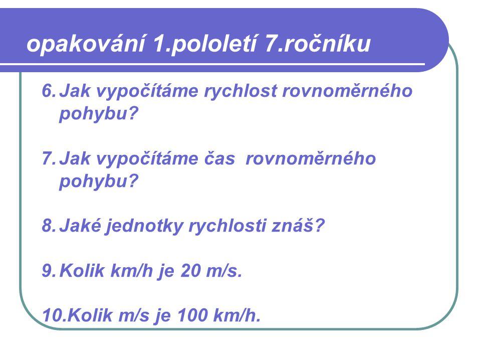 6.Jak vypočítáme rychlost rovnoměrného pohybu? 7.Jak vypočítáme čas rovnoměrného pohybu? 8.Jaké jednotky rychlosti znáš? 9.Kolik km/h je 20 m/s. 10.Ko
