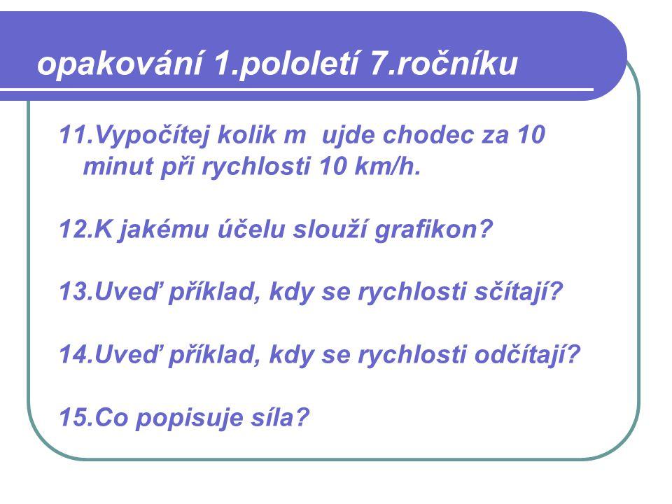 11.Vypočítej kolik m ujde chodec za 10 minut při rychlosti 10 km/h. 12.K jakému účelu slouží grafikon? 13.Uveď příklad, kdy se rychlosti sčítají? 14.U
