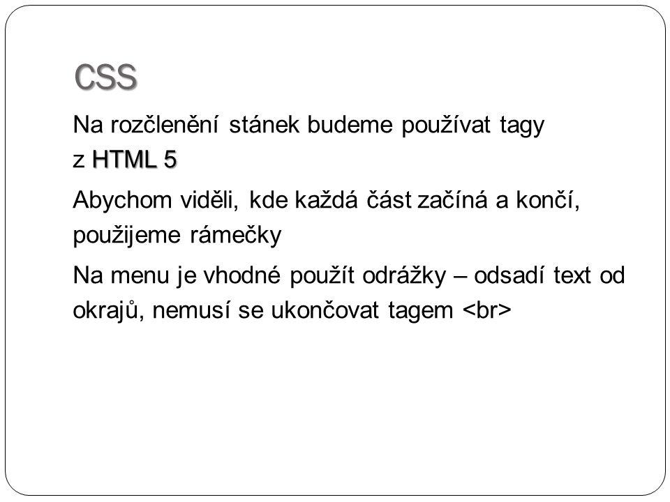 CSS HTML 5 Na rozčlenění stánek budeme používat tagy z HTML 5 Abychom viděli, kde každá část začíná a končí, použijeme rámečky Na menu je vhodné použí