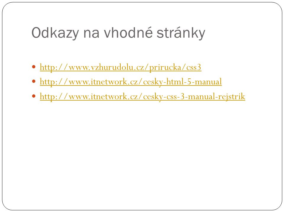 Odkazy na vhodné stránky http://www.vzhurudolu.cz/prirucka/css3 http://www.itnetwork.cz/cesky-html-5-manual http://www.itnetwork.cz/cesky-css-3-manual-rejstrik