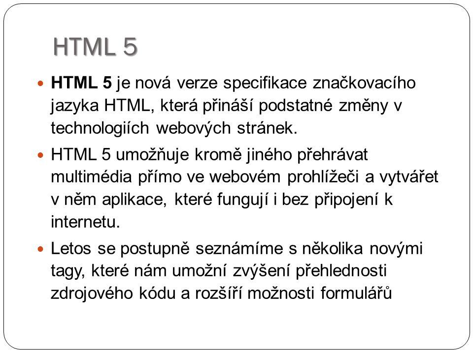 HTML 5 HTML 5 je nová verze specifikace značkovacího jazyka HTML, která přináší podstatné změny v technologiích webových stránek. HTML 5 umožňuje krom