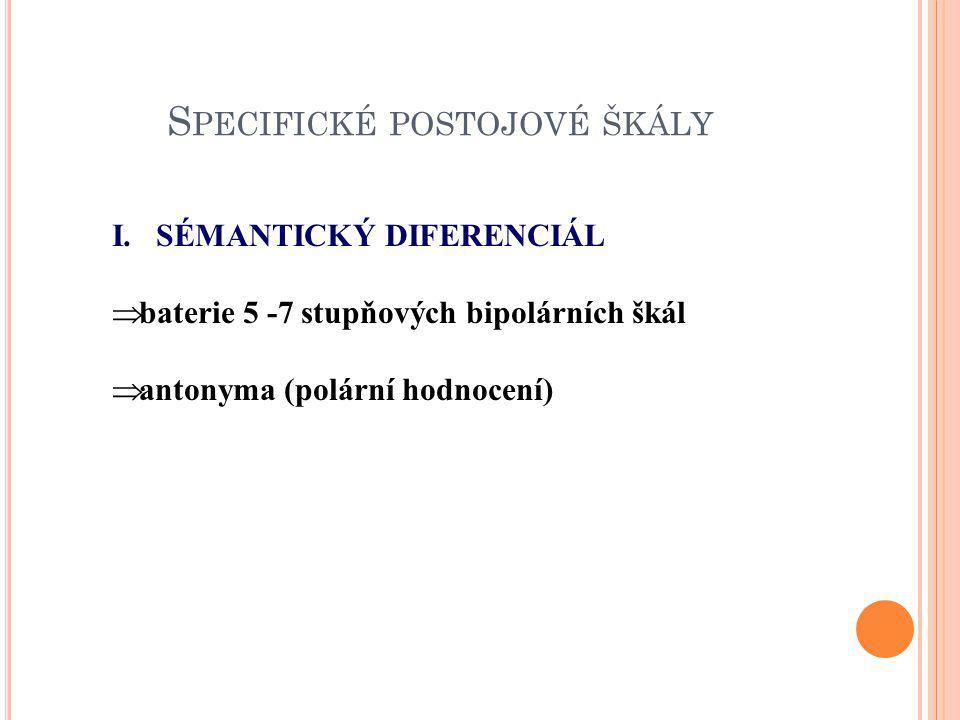 S PECIFICKÉ POSTOJOVÉ ŠKÁLY I. SÉMANTICKÝ DIFERENCIÁL  baterie 5 -7 stupňových bipolárních škál  antonyma (polární hodnocení)