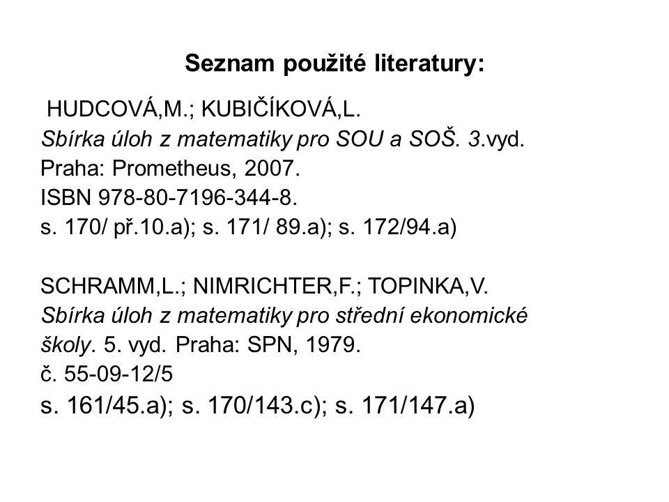 Seznam použité literatury: HUDCOVÁ,M.; KUBIČÍKOVÁ,L. Sbírka úloh z matematiky pro SOU a SOŠ. 3.vyd. Praha: Prometheus, 2007. ISBN 978-80-7196-344-8. s