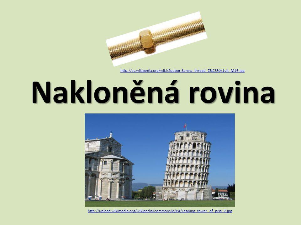 Nakloněná rovina http://upload.wikimedia.org/wikipedia/commons/e/e4/Leaning_tower_of_pisa_2.jpg http://cs.wikipedia.org/wiki/Soubor:Screw_thread_Z%C3%