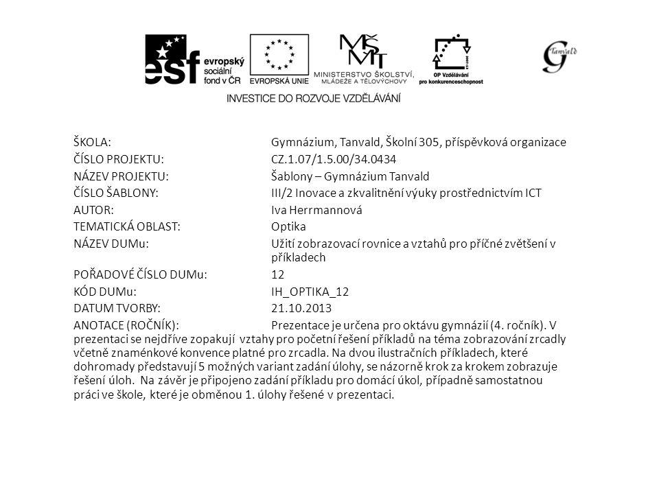 ŠKOLA:Gymnázium, Tanvald, Školní 305, příspěvková organizace ČÍSLO PROJEKTU:CZ.1.07/1.5.00/34.0434 NÁZEV PROJEKTU:Šablony – Gymnázium Tanvald ČÍSLO ŠABLONY:III/2 Inovace a zkvalitnění výuky prostřednictvím ICT AUTOR:Iva Herrmannová TEMATICKÁ OBLAST: Optika NÁZEV DUMu:Užití zobrazovací rovnice a vztahů pro příčné zvětšení v příkladech POŘADOVÉ ČÍSLO DUMu:12 KÓD DUMu:IH_OPTIKA_12 DATUM TVORBY:21.10.2013 ANOTACE (ROČNÍK):Prezentace je určena pro oktávu gymnázií (4.