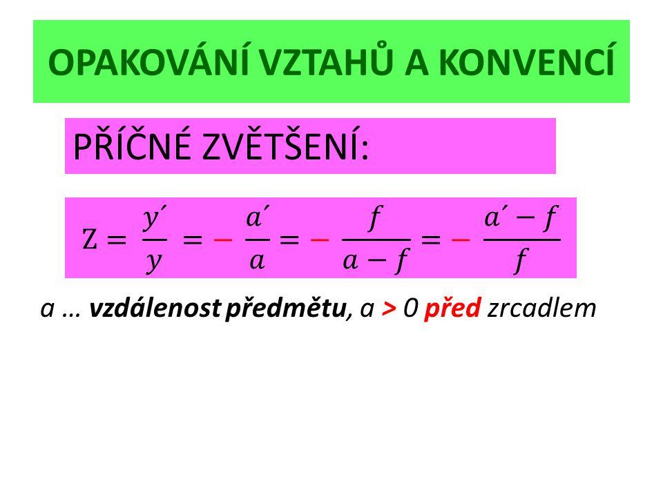 OPAKOVÁNÍ VZTAHŮ A KONVENCÍ a … vzdálenost předmětu, a > 0 před zrcadlem PŘÍČNÉ ZVĚTŠENÍ: