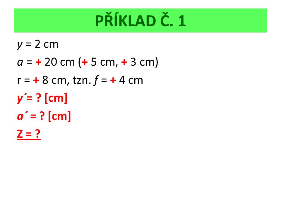 PŘÍKLAD Č. 1 y = 2 cm a = + 20 cm (+ 5 cm, + 3 cm) r = + 8 cm, tzn.