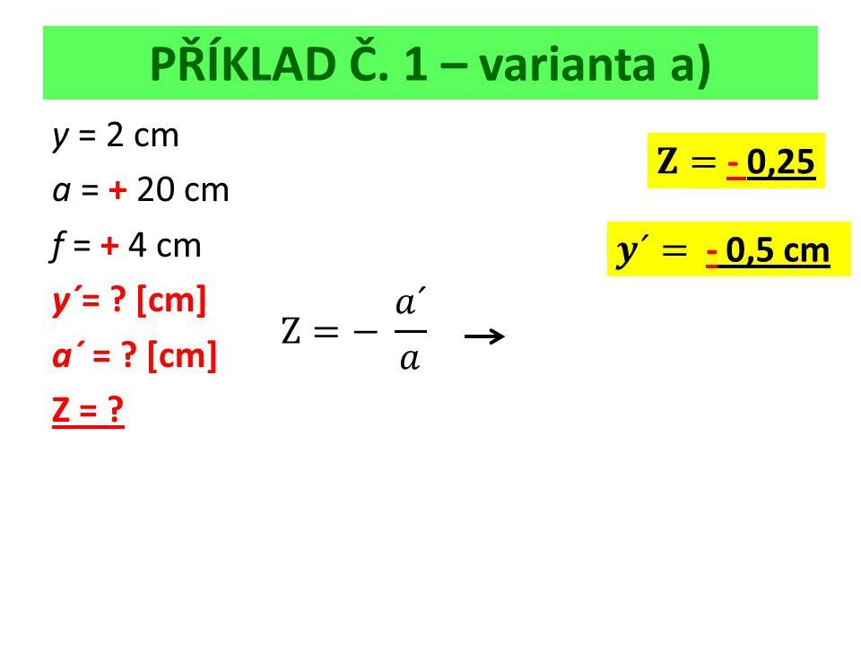 PŘÍKLAD Č. 1 – varianta a) y = 2 cm a = + 20 cm f = + 4 cm y´= [cm] a´ = [cm] Z =