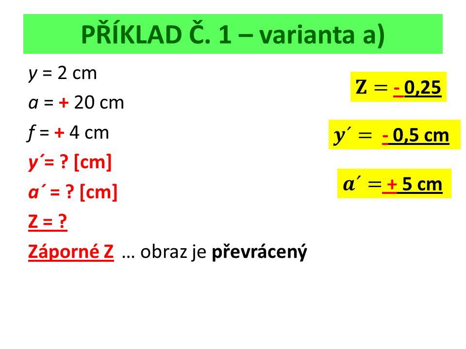 PŘÍKLAD Č. 1 – varianta a) y = 2 cm a = + 20 cm f = + 4 cm y´= .