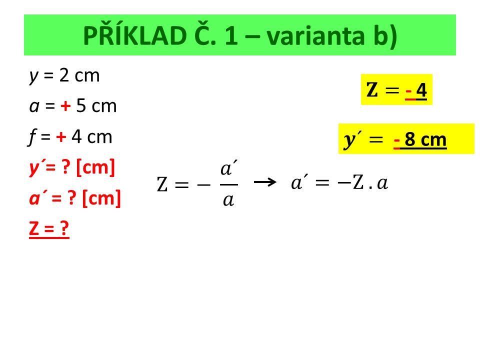 PŘÍKLAD Č. 1 – varianta b) y = 2 cm a = + 5 cm f = + 4 cm y´= [cm] a´ = [cm] Z =