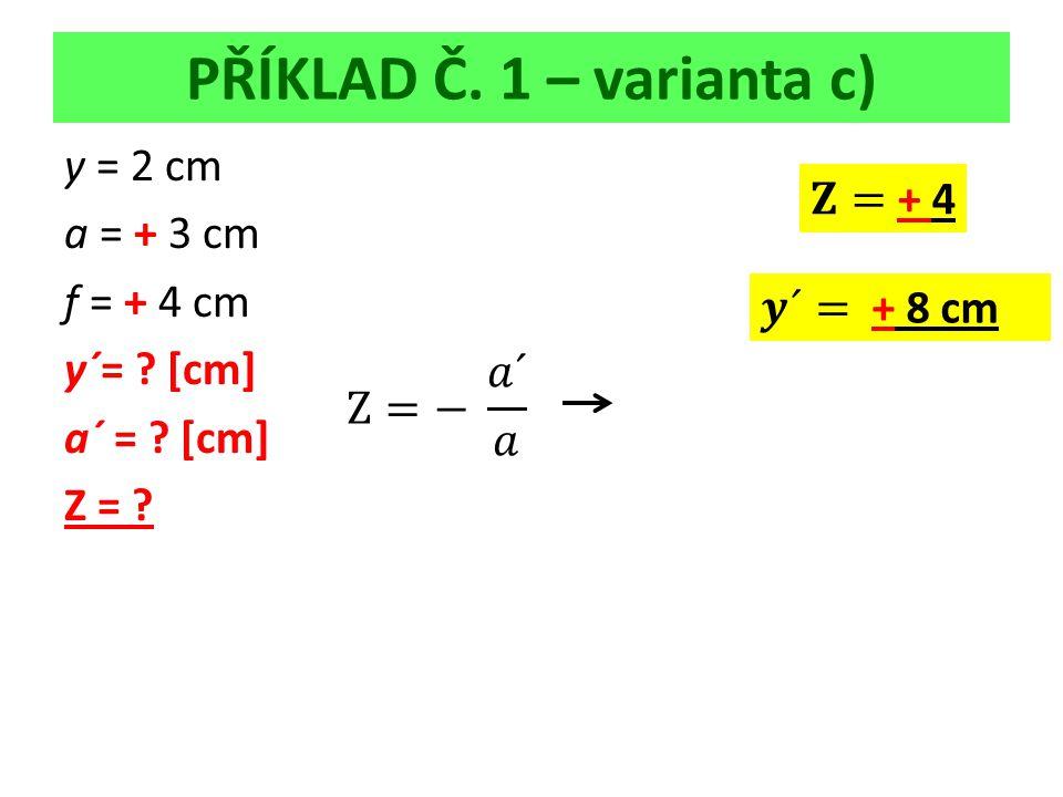 PŘÍKLAD Č. 1 – varianta c) y = 2 cm a = + 3 cm f = + 4 cm y´= [cm] a´ = [cm] Z =