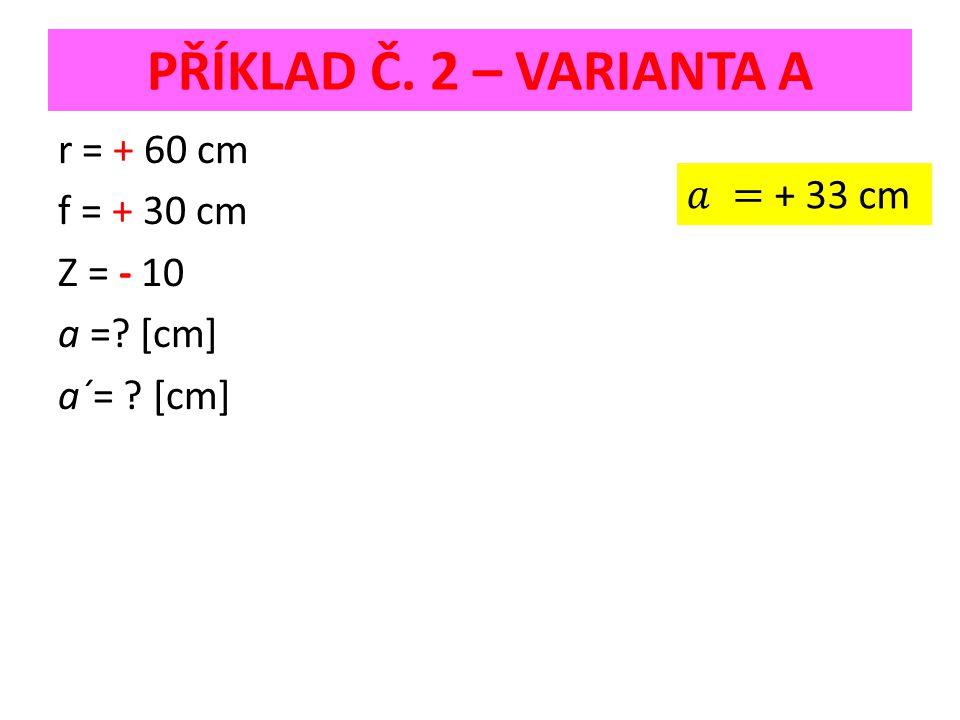 PŘÍKLAD Č. 2 – VARIANTA A r = + 60 cm f = + 30 cm Z = - 10 a = [cm] a´= [cm]