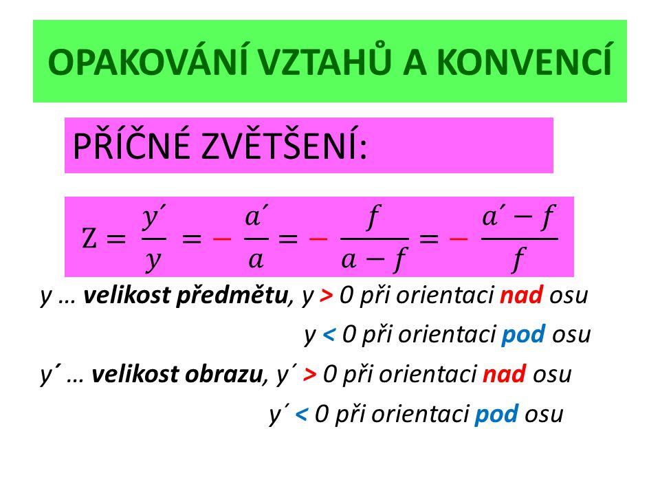 OPAKOVÁNÍ VZTAHŮ A KONVENCÍ y … velikost předmětu, y > 0 při orientaci nad osu y < 0 při orientaci pod osu y´ … velikost obrazu, y´ > 0 při orientaci nad osu y´ < 0 při orientaci pod osu PŘÍČNÉ ZVĚTŠENÍ: