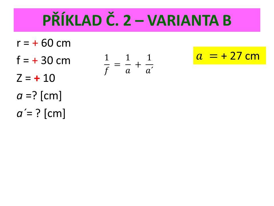 PŘÍKLAD Č. 2 – VARIANTA B r = + 60 cm f = + 30 cm Z = + 10 a = [cm] a´= [cm]