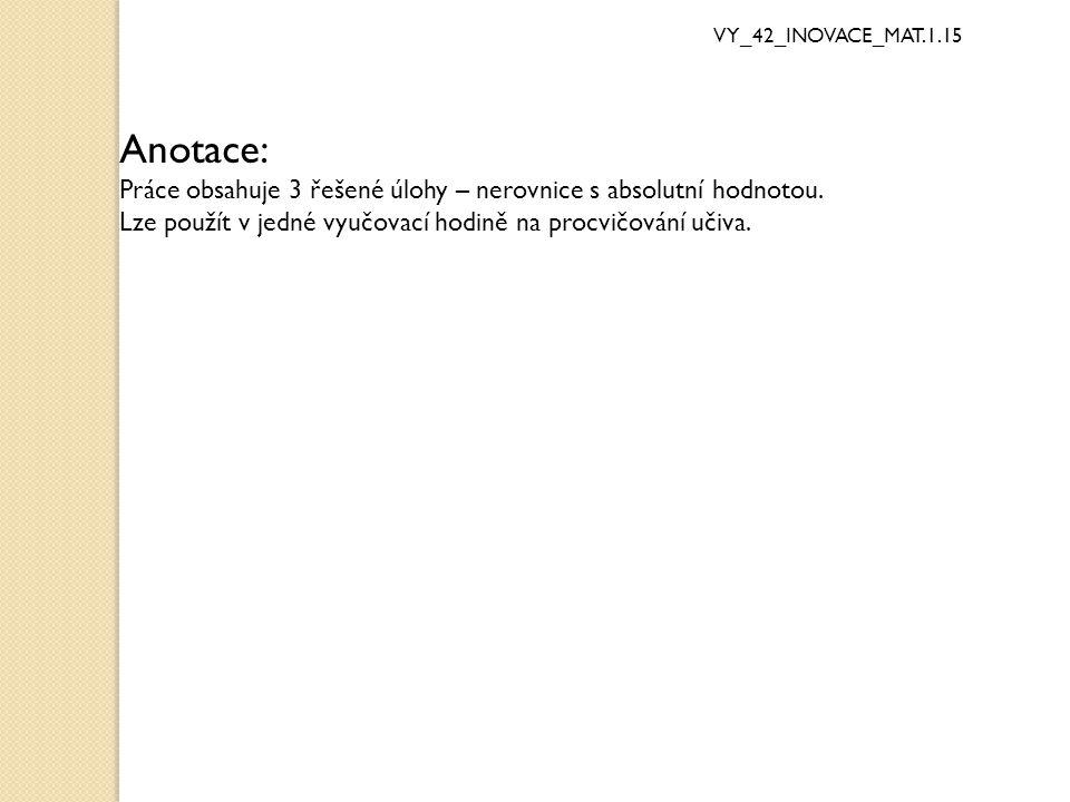 Anotace: Práce obsahuje 3 řešené úlohy – nerovnice s absolutní hodnotou. Lze použít v jedné vyučovací hodině na procvičování učiva.