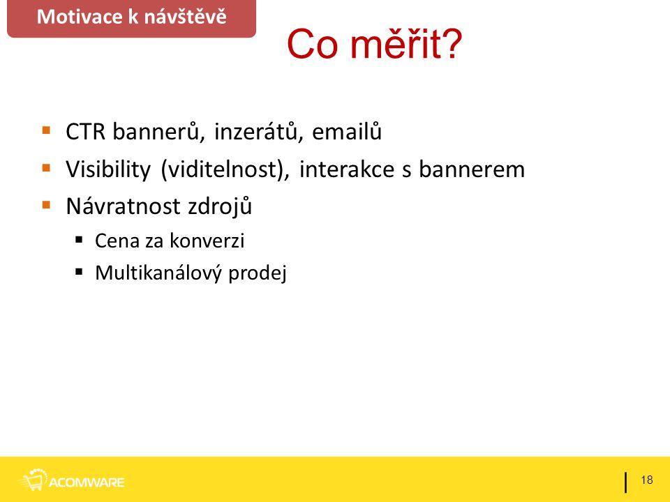 Co měřit?  CTR bannerů, inzerátů, emailů  Visibility (viditelnost), interakce s bannerem  Návratnost zdrojů  Cena za konverzi  Multikanálový prod
