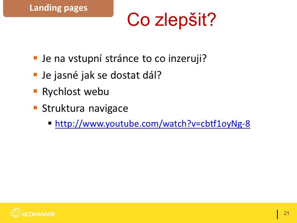 Co zlepšit?  Je na vstupní stránce to co inzeruji?  Je jasné jak se dostat dál?  Rychlost webu  Struktura navigace  http://www.youtube.com/watch?