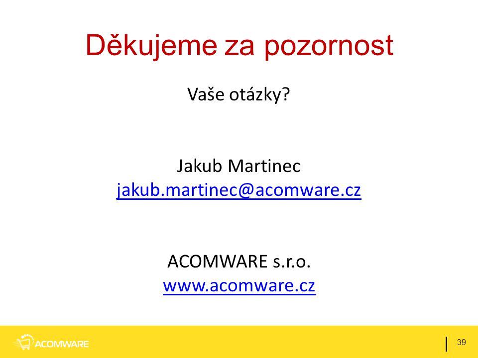 Děkujeme za pozornost Vaše otázky? Jakub Martinec jakub.martinec@acomware.cz ACOMWARE s.r.o. www.acomware.cz 39 |